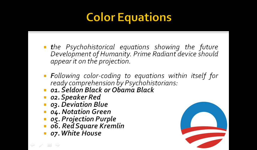 Color Equations the Psychohistorical equations showing the future Development of Humanity. Prime Radiant device should appear it on the projection.  Following color-coding to equations within itself for ready comprehension by Psychohistorians:  01. Seldon Black or Obama Black,  02. Speaker Red, 03. Deviation Blue,  04. Notation Green,  05. Projection Purple, 06. Red Square Kremlin, 07. White House.