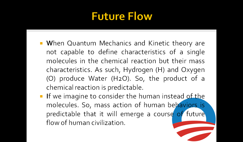 Future Flow When Quantum Mechanics and Kinetic theory are not capable to define characteristics of a single molecules in the chemical reaction but their mass characteristics. As such, Hydrogen (H) and Oxygen (O) produce Water (H2O). So, the product of a chemical reaction is predictable. If we imagine to consider the human instead of the molecules. So, mass action of human behaviors is predictable that it will emerge a course of future flow of human civilization.